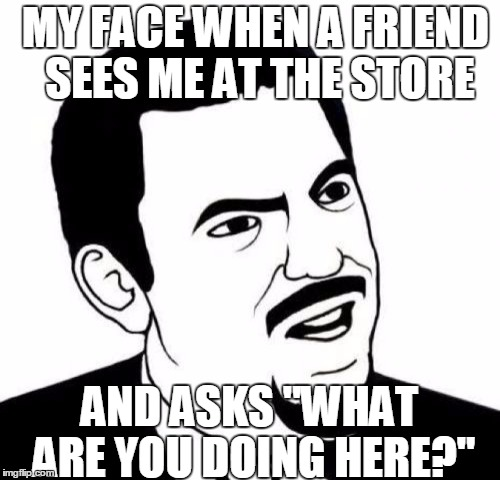 "Seriously Face | MY FACE WHEN A FRIEND SEES ME AT THE STORE AND ASKS ""WHAT ARE YOU DOING HERE?"" 
