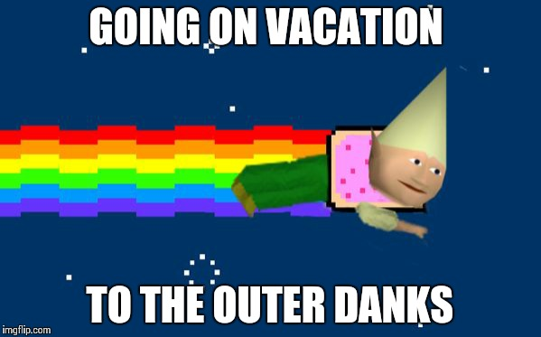 Dank Nyan | GOING ON VACATION TO THE OUTER DANKS | image tagged in dank nyan | made w/ Imgflip meme maker