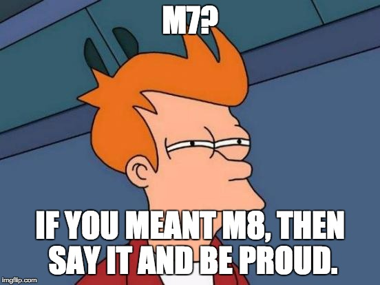 Futurama Fry Meme | M7? IF YOU MEANT M8, THEN SAY IT AND BE PROUD. | image tagged in memes,futurama fry | made w/ Imgflip meme maker