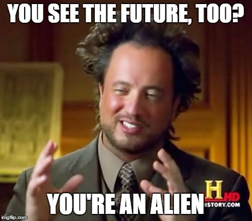 Ancient Aliens Meme | YOU SEE THE FUTURE, TOO? YOU'RE AN ALIEN | image tagged in memes,ancient aliens | made w/ Imgflip meme maker