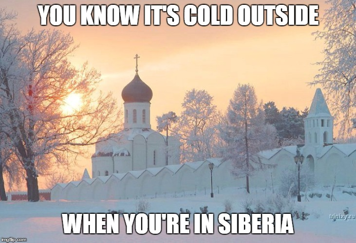 YOU KNOW IT'S COLD OUTSIDE WHEN YOU'RE IN SIBERIA | made w/ Imgflip meme maker