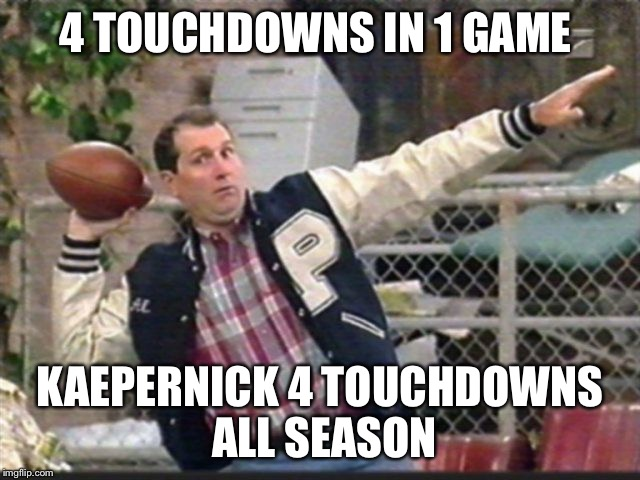 Football | 4 TOUCHDOWNS IN 1 GAME KAEPERNICK 4 TOUCHDOWNS ALL SEASON | image tagged in football meme,al bundy | made w/ Imgflip meme maker