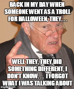 BACK IN MY DAY WHEN SOMEONE WENT AS A TROLL FOR HALLOWEEN, THEY. . . WELL THEY, THEY DID SOMETHING DIFFERENT, I DON'T KNOW. . .  I FORGOT WH | made w/ Imgflip meme maker