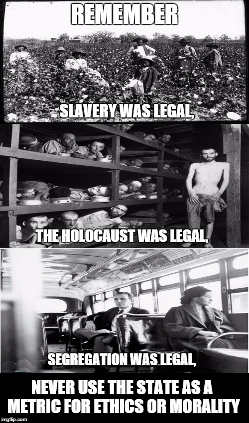 Something being legal doesn't make it right | REMEMBER SLAVERY WAS LEGAL, THE HOLOCAUST WAS LEGAL, SEGREGATION WAS LEGAL, NEVER USE THE STATE AS A METRIC FOR ETHICS OR MORALITY | image tagged in memes | made w/ Imgflip meme maker
