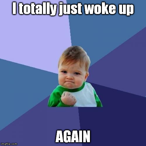How do I keep doing that? | I totally just woke up AGAIN | image tagged in memes,success kid,awake,sleep | made w/ Imgflip meme maker