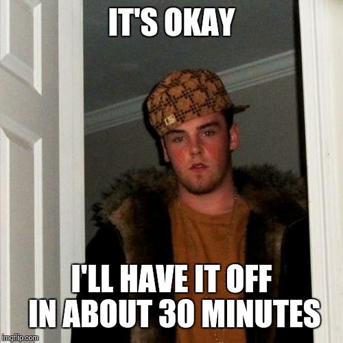 Scumbag Steve Meme | IT'S OKAY I'LL HAVE IT OFF IN ABOUT 30 MINUTES | image tagged in memes,scumbag steve | made w/ Imgflip meme maker
