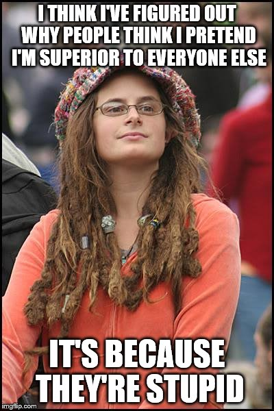 College Liberal | I THINK I'VE FIGURED OUT WHY PEOPLE THINK I PRETEND I'M SUPERIOR TO EVERYONE ELSE IT'S BECAUSE THEY'RE STUPID | image tagged in memes,college liberal | made w/ Imgflip meme maker