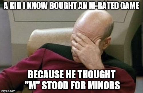 "Captain Picard Facepalm | A KID I KNOW BOUGHT AN M-RATED GAME BECAUSE HE THOUGHT ""M"" STOOD FOR MINORS 