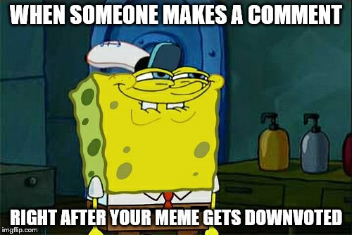 Don't You Squidward | WHEN SOMEONE MAKES A COMMENT RIGHT AFTER YOUR MEME GETS DOWNVOTED | image tagged in memes,dont you squidward | made w/ Imgflip meme maker