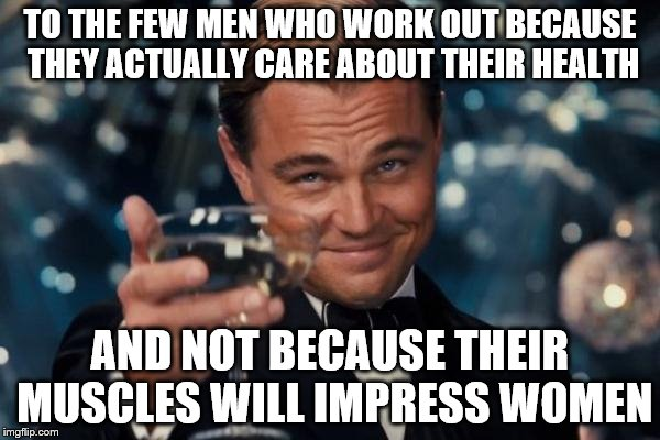 Leonardo Dicaprio Cheers | TO THE FEW MEN WHO WORK OUT BECAUSE THEY ACTUALLY CARE ABOUT THEIR HEALTH AND NOT BECAUSE THEIR MUSCLES WILL IMPRESS WOMEN | image tagged in memes,leonardo dicaprio cheers | made w/ Imgflip meme maker
