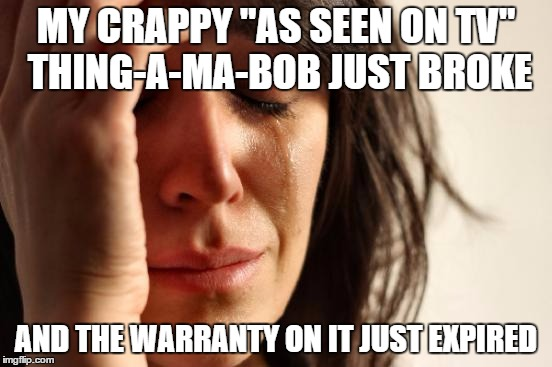 "First World Problems Meme | MY CRAPPY ""AS SEEN ON TV"" THING-A-MA-BOB JUST BROKE AND THE WARRANTY ON IT JUST EXPIRED 