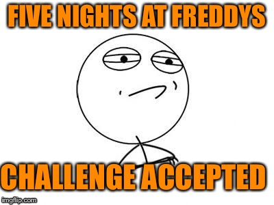 Fnaf challenge accepted | FIVE NIGHTS AT FREDDYS CHALLENGE ACCEPTED | image tagged in memes,challenge accepted rage face | made w/ Imgflip meme maker