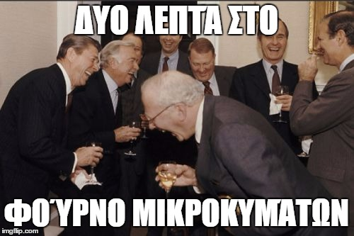 Laughing Men In Suits Meme | ΔΥΟ ΛΕΠΤΆ ΣΤΟ ΦΟΎΡΝΟ ΜΙΚΡΟΚΥΜΆΤΩΝ | image tagged in memes,laughing men in suits | made w/ Imgflip meme maker