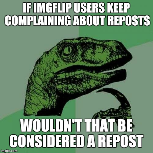 Philosoraptor Meme | IF IMGFLIP USERS KEEP COMPLAINING ABOUT REPOSTS WOULDN'T THAT BE CONSIDERED A REPOST | image tagged in memes,philosoraptor | made w/ Imgflip meme maker