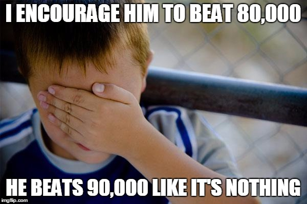 I ENCOURAGE HIM TO BEAT 80,000 HE BEATS 90,000 LIKE IT'S NOTHING | made w/ Imgflip meme maker