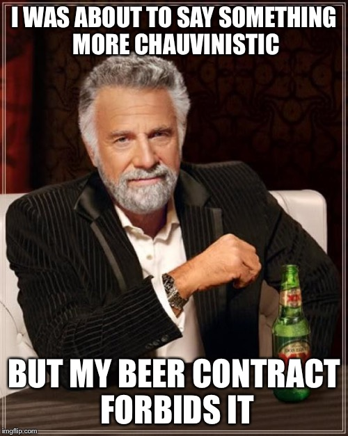 The Most Interesting Man In The World Meme | I WAS ABOUT TO SAY SOMETHING MORE CHAUVINISTIC BUT MY BEER CONTRACT FORBIDS IT | image tagged in memes,the most interesting man in the world | made w/ Imgflip meme maker