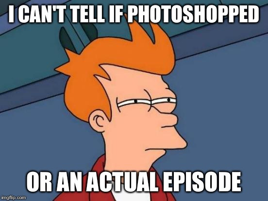 Futurama Fry Meme | I CAN'T TELL IF PHOTOSHOPPED OR AN ACTUAL EPISODE | image tagged in memes,futurama fry | made w/ Imgflip meme maker