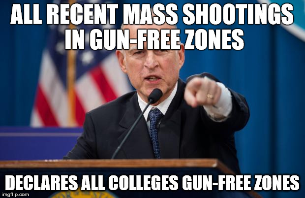 Jerry Brown | ALL RECENT MASS SHOOTINGS IN GUN-FREE ZONES DECLARES ALL COLLEGES GUN-FREE ZONES | image tagged in jerry brown | made w/ Imgflip meme maker