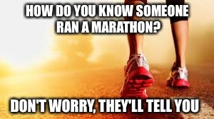 They always do!!  | HOW DO YOU KNOW SOMEONE RAN A MARATHON? DON'T WORRY, THEY'LL TELL YOU | image tagged in running,marathon | made w/ Imgflip meme maker