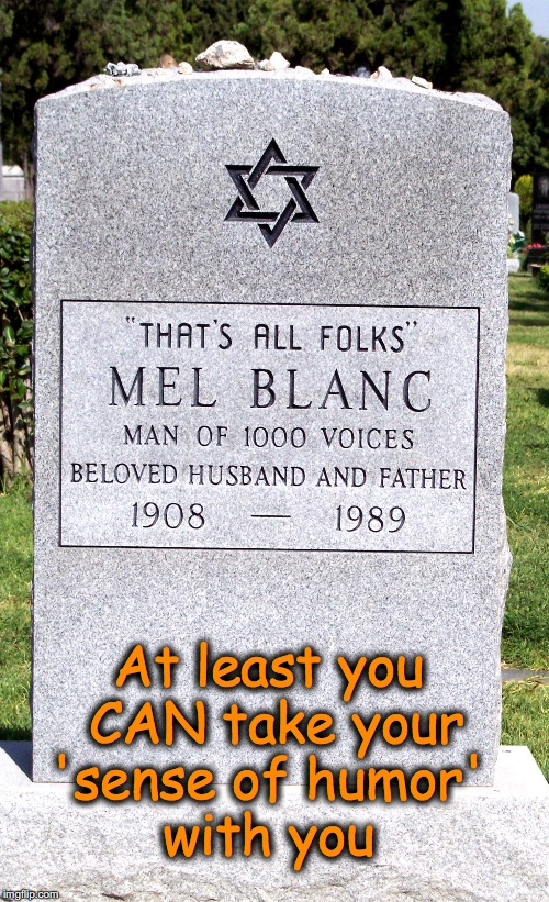 with you At least you CAN take your 'sense of humor' | image tagged in mel blanc grave stone | made w/ Imgflip meme maker