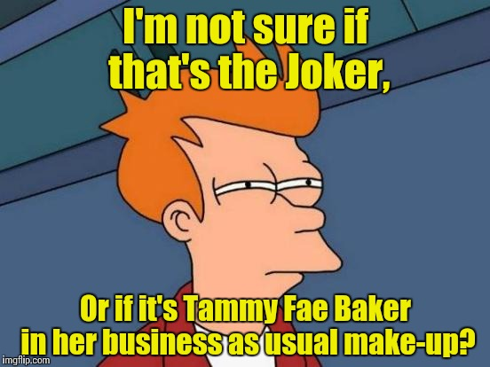 Futurama Fry Meme | I'm not sure if that's the Joker, Or if it's Tammy Fae Baker in her business as usual make-up? | image tagged in memes,futurama fry | made w/ Imgflip meme maker