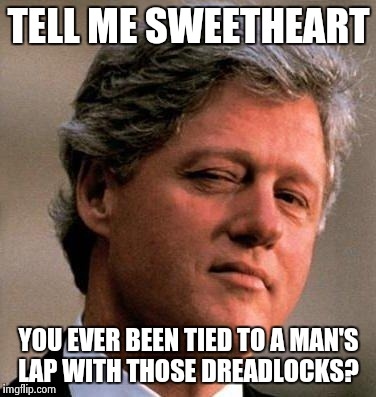 TELL ME SWEETHEART YOU EVER BEEN TIED TO A MAN'S LAP WITH THOSE DREADLOCKS? | made w/ Imgflip meme maker