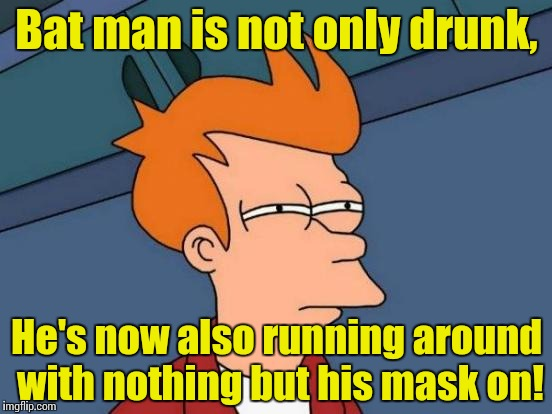 Futurama Fry Meme | Bat man is not only drunk, He's now also running around with nothing but his mask on! | image tagged in memes,futurama fry | made w/ Imgflip meme maker