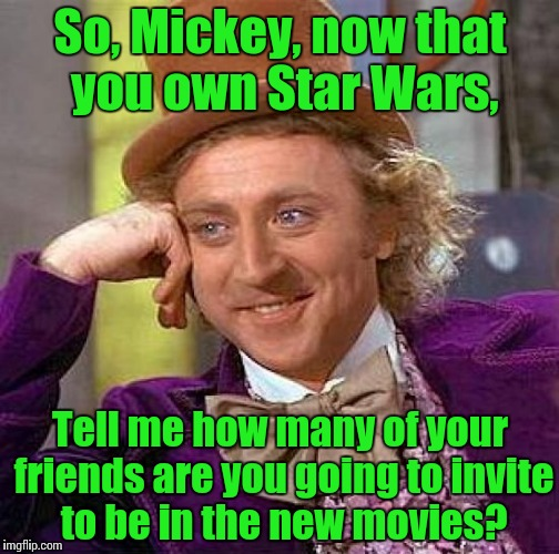 Creepy Condescending Wonka Meme | So, Mickey, now that you own Star Wars, Tell me how many of your friends are you going to invite to be in the new movies? | image tagged in memes,creepy condescending wonka | made w/ Imgflip meme maker