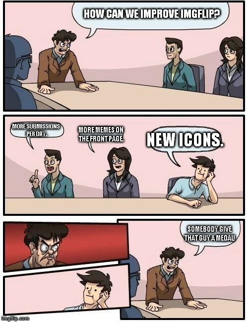 Imgflip be like: | HOW CAN WE IMPROVE IMGFLIP? MORE SUBMISSIONS PER DAY. MORE MEMES ON THE FRONT PAGE. NEW ICONS. SOMEBODY GIVE THAT GUY A MEDAL! | image tagged in memes,boardroom meeting suggestion 2,imgflip | made w/ Imgflip meme maker