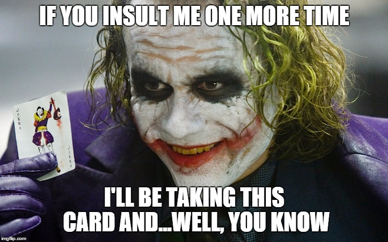 IF YOU INSULT ME ONE MORE TIME I'LL BE TAKING THIS CARD AND...WELL, YOU KNOW | made w/ Imgflip meme maker