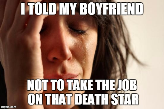 First World Problems Meme | I TOLD MY BOYFRIEND NOT TO TAKE THE JOB ON THAT DEATH STAR | image tagged in memes,first world problems | made w/ Imgflip meme maker
