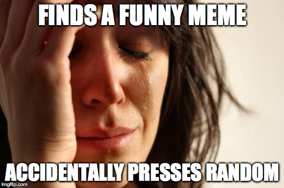 First World Problems | FINDS A FUNNY MEME ACCIDENTALLY PRESSES RANDOM | image tagged in memes,first world problems | made w/ Imgflip meme maker