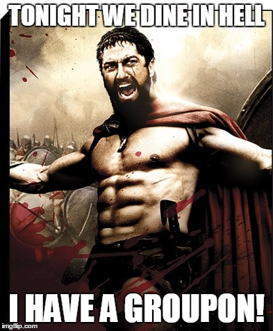 spartan groupon | TONIGHT WE DINE IN HELL I HAVE A GROUPON! | image tagged in spartan,leonidas,groupon,meme | made w/ Imgflip meme maker