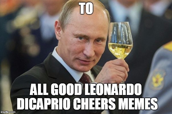 This toast goes to... | TO ALL GOOD LEONARDO DICAPRIO CHEERS MEMES | image tagged in vladimir putin cheers,memes,leonardo dicaprio cheers,vladimir putin,putin | made w/ Imgflip meme maker
