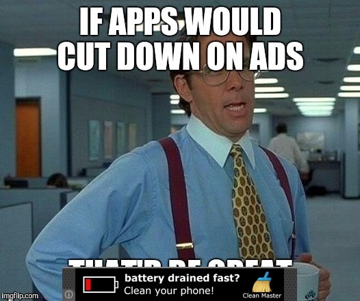 Apps have way too many ads.. | . | image tagged in that would be great,apps,ads | made w/ Imgflip meme maker
