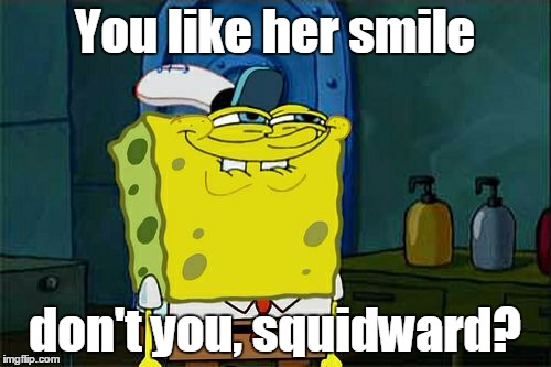 Dont You Squidward Meme | You like her smile don't you, squidward? | image tagged in memes,dont you squidward | made w/ Imgflip meme maker