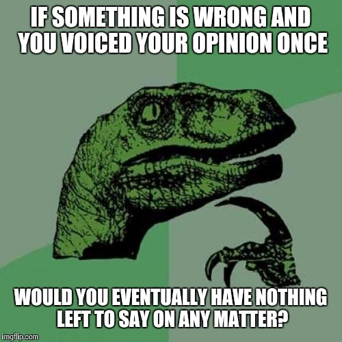 Philosoraptor Meme | IF SOMETHING IS WRONG AND YOU VOICED YOUR OPINION ONCE WOULD YOU EVENTUALLY HAVE NOTHING LEFT TO SAY ON ANY MATTER? | image tagged in memes,philosoraptor | made w/ Imgflip meme maker