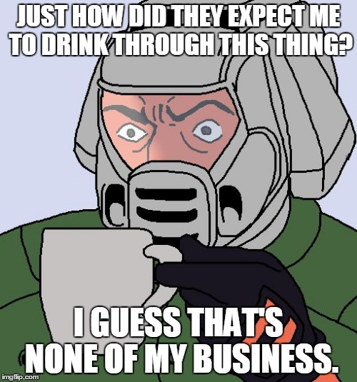 3 Can Play at That Game | JUST HOW DID THEY EXPECT ME TO DRINK THROUGH THIS THING? I GUESS THAT'S NONE OF MY BUSINESS. | image tagged in doomguy with teacup,kermit the frog,sean connery,but thats none of my business,actually it is,doomguy | made w/ Imgflip meme maker