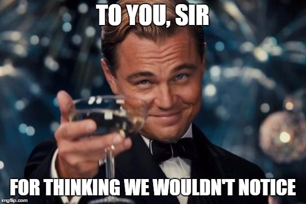 Leonardo Dicaprio Cheers Meme | TO YOU, SIR FOR THINKING WE WOULDN'T NOTICE | image tagged in memes,leonardo dicaprio cheers | made w/ Imgflip meme maker
