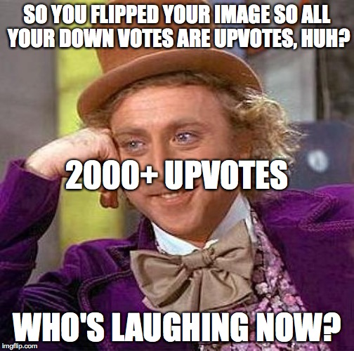 Creepy Condescending Wonka Meme | SO YOU FLIPPED YOUR IMAGE SO ALL YOUR DOWN VOTES ARE UPVOTES, HUH? WHO'S LAUGHING NOW? 2000+ UPVOTES | image tagged in memes,creepy condescending wonka | made w/ Imgflip meme maker