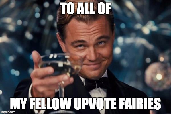 Leonardo Dicaprio Cheers Meme | TO ALL OF MY FELLOW UPVOTE FAIRIES | image tagged in memes,leonardo dicaprio cheers,upvote,upvotes,upvote fairy army | made w/ Imgflip meme maker