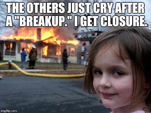 "Disaster Girl Meme | THE OTHERS JUST CRY AFTER A ""BREAKUP."" I GET CLOSURE. 