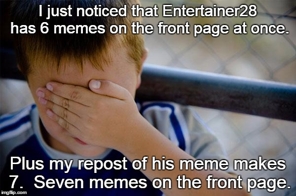 I just noticed that Entertainer28 has 6 memes on the front page at once. Plus my repost of his meme makes 7.  Seven memes on the front page. | made w/ Imgflip meme maker