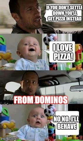 Rock Driving | IF YOU DON'T SETTLE DOWN YOU'LL GET PIZZA INSTEAD I LOVE PIZZA! FROM DOMINOS NO NO. I'LL BEHAVE | image tagged in rock driving | made w/ Imgflip meme maker