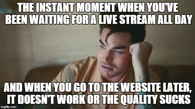 THE INSTANT MOMENT WHEN YOU'VE BEEN WAITING FOR A LIVE STREAM ALL DAY AND WHEN YOU GO TO THE WEBSITE LATER, IT DOESN'T WORK OR THE QUALITY S | image tagged in that moment when | made w/ Imgflip meme maker