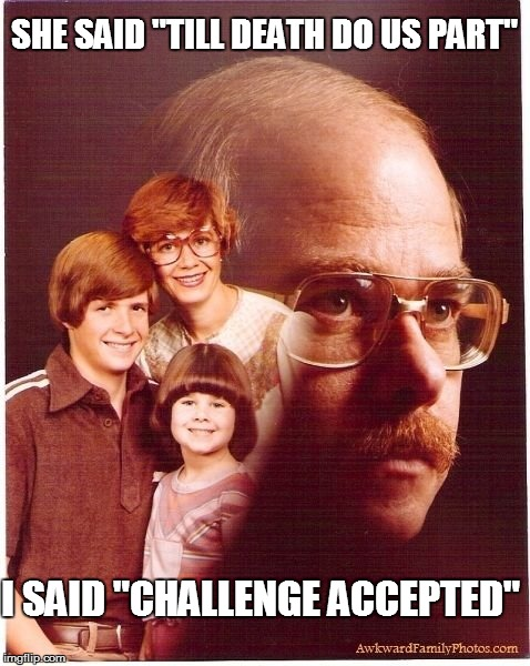 "Vengeance Dad Meme | SHE SAID ""TILL DEATH DO US PART"" I SAID ""CHALLENGE ACCEPTED"" 
