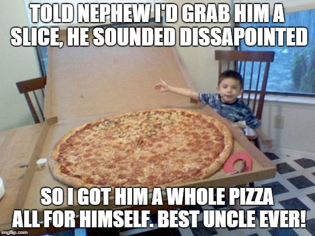 best uncle ever | TOLD NEPHEW I'D GRAB HIM A SLICE, HE SOUNDED DISSAPOINTED SO I GOT HIM A WHOLE PIZZA ALL FOR HIMSELF. BEST UNCLE EVER! | image tagged in pizza,huge | made w/ Imgflip meme maker