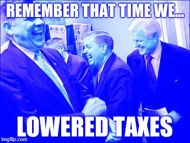 Men Laughing | REMEMBER THAT TIME WE... LOWERED TAXES | image tagged in memes,men laughing | made w/ Imgflip meme maker
