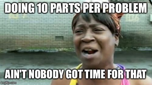 Aint Nobody Got Time For That Meme | DOING 10 PARTS PER PROBLEM AIN'T NOBODY GOT TIME FOR THAT | image tagged in memes,aint nobody got time for that | made w/ Imgflip meme maker
