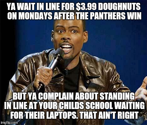 Chris Rock | YA WAIT IN LINE FOR $3.99 DOUGHNUTS ON MONDAYS AFTER THE PANTHERS WIN BUT YA COMPLAIN ABOUT STANDING IN LINE AT YOUR CHILDS SCHOOL WAITING F | image tagged in chris rock | made w/ Imgflip meme maker